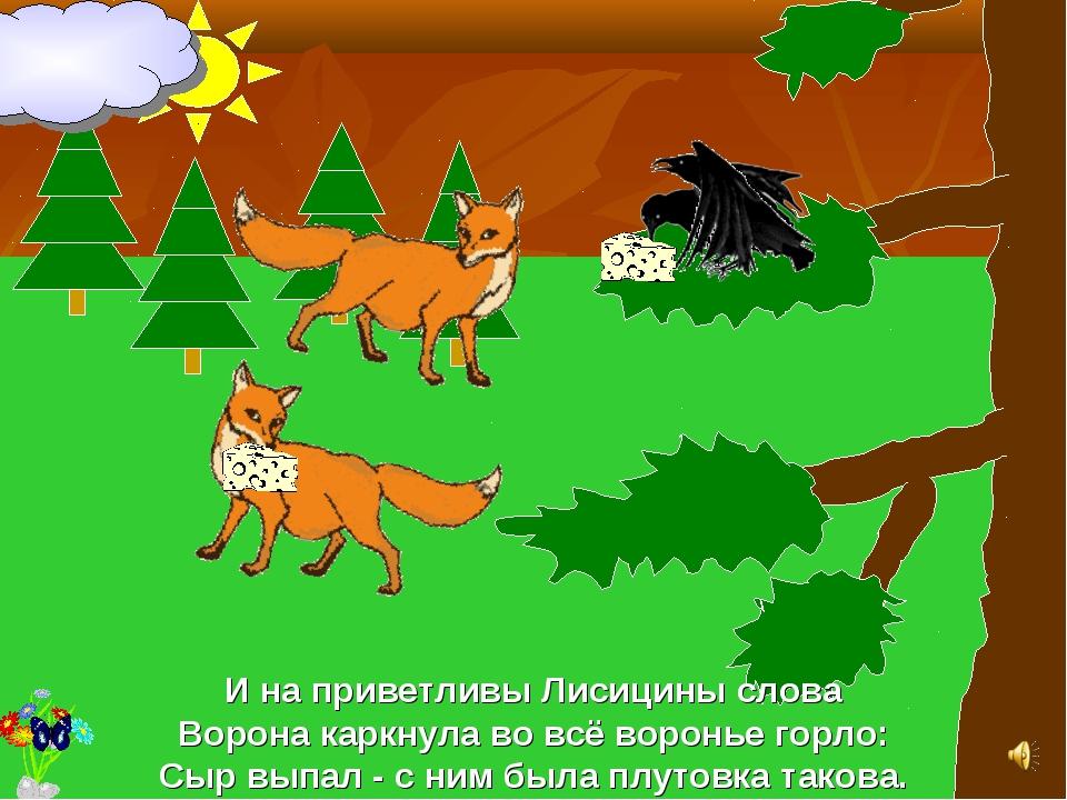 И на приветливы Лисицины слова Ворона каркнула во всё воронье горло: Сыр выпа...