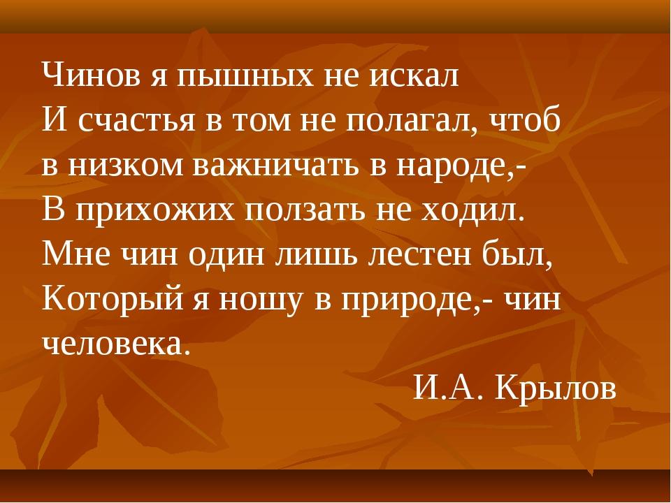 Чинов я пышных не искал И счастья в том не полагал, чтоб в низком важничать в...