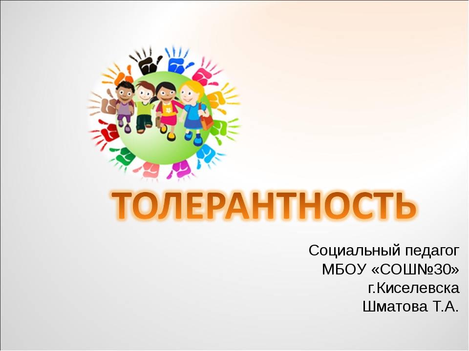 Социальный педагог МБОУ «СОШ№30» г.Киселевска Шматова Т.А.