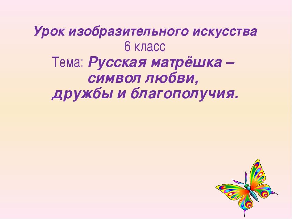 Урок изобразительного искусства 6 класс Тема: Русская матрёшка – символ любви...