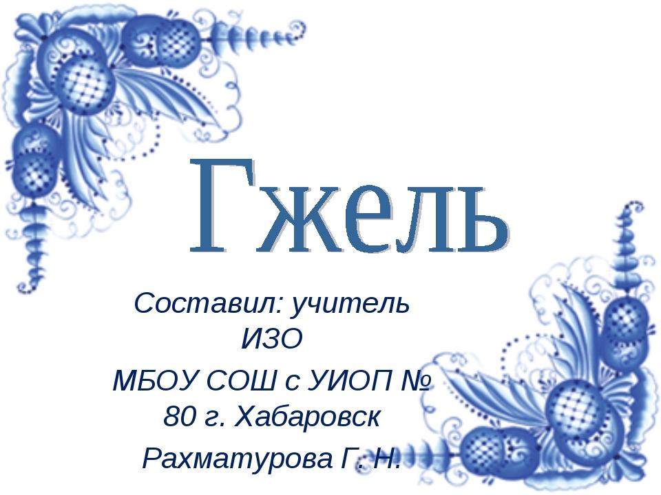 Составил: учитель ИЗО МБОУ СОШ с УИОП № 80 г. Хабаровск Рахматурова Г. Н.