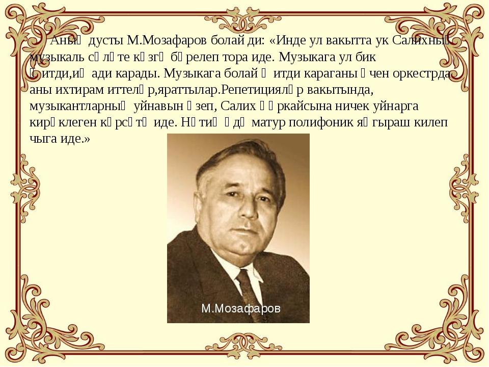 Аның дусты М.Мозафаров болай ди: «Инде ул вакытта ук Салихның музыкаль сәләт...