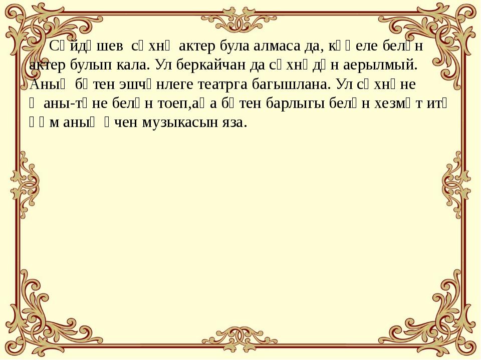 Сәйдәшев сәхнә актер була алмаса да, күңеле белән актер булып кала. Ул берка...