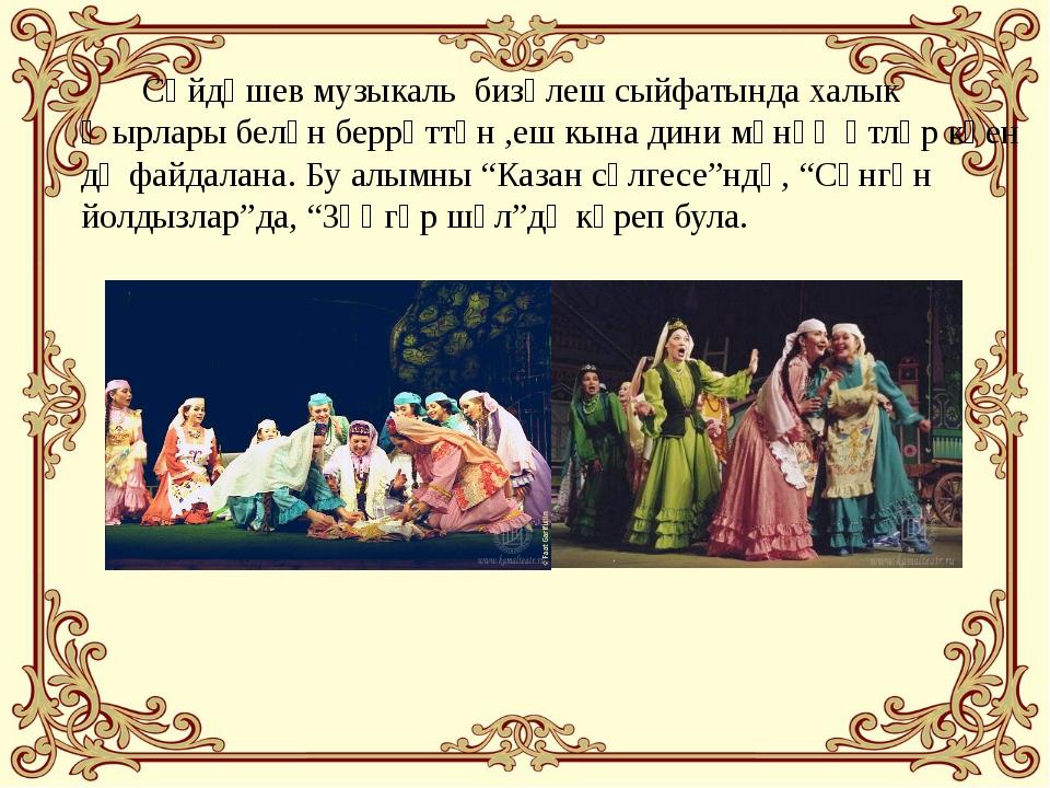 Сәйдәшев музыкаль бизәлеш сыйфатында халык җырлары белән беррәттән ,еш кына...