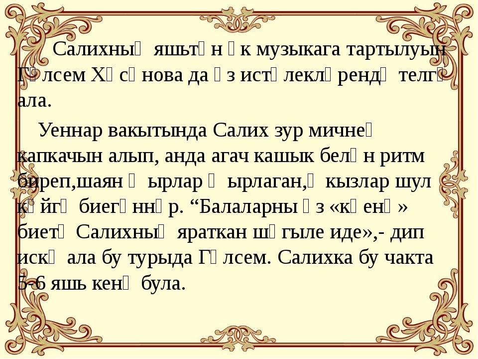 Салихның яшьтән үк музыкага тартылуын Гөлсем Хәсәнова да үз истәлекләрендә т...