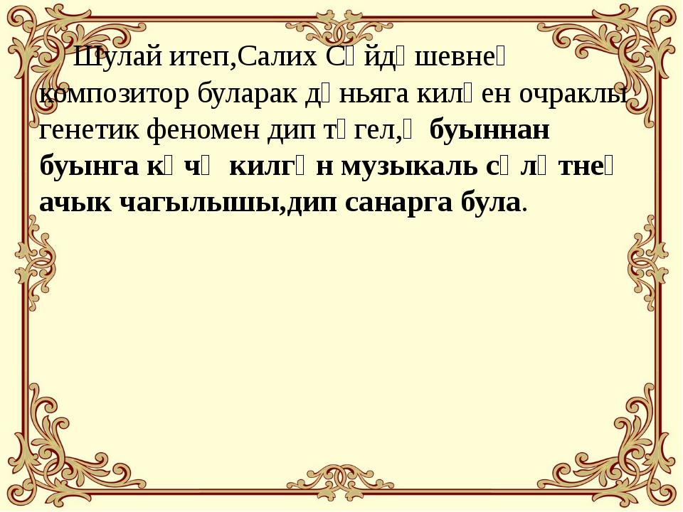 Шулай итеп,Салих Сәйдәшевнең композитор буларак дөньяга килүен очраклы генет...