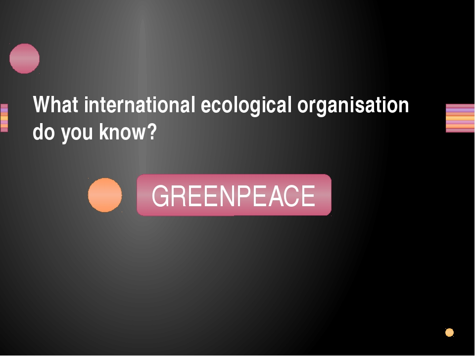 What international ecological organisation do you know? PEGRENEACE GREENPEACE