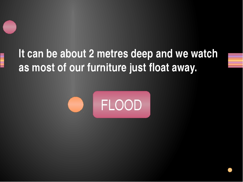 It can be about 2 metres deep and we watch as most of our furniture just floa