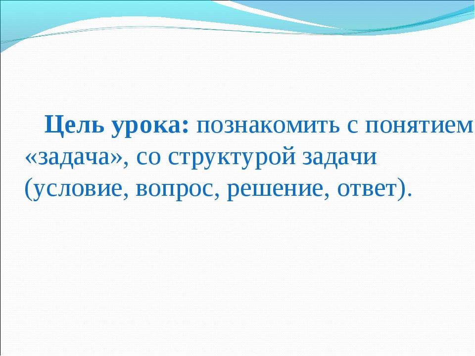 Цель урока: познакомить с понятием «задача», со структурой задачи (условие,...