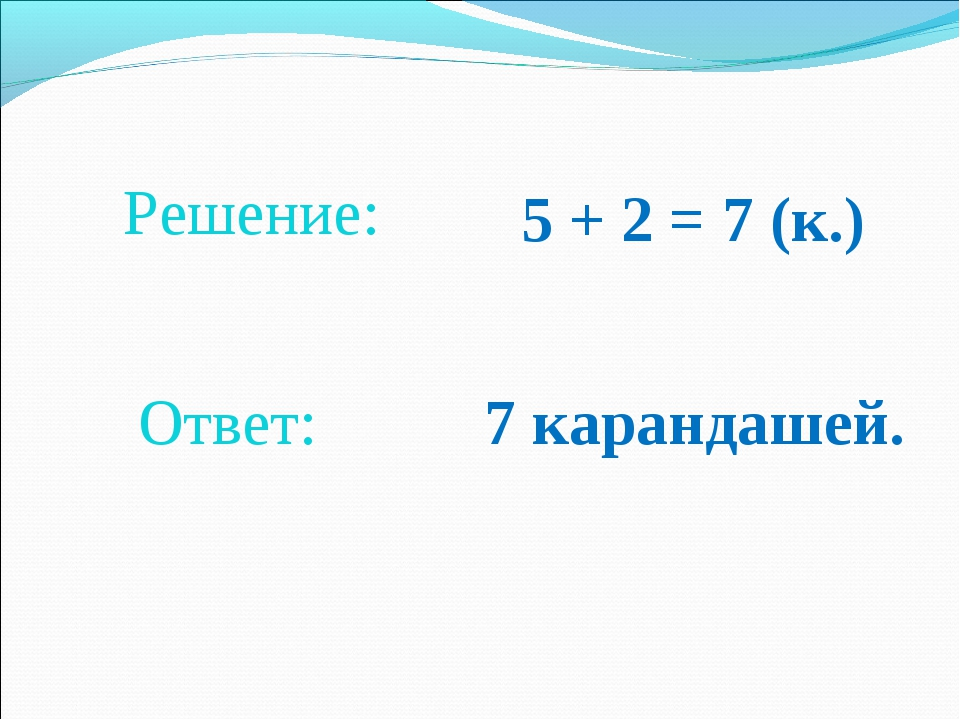 5 + 2 = 7 (к.) Решение: Ответ: 7 карандашей.