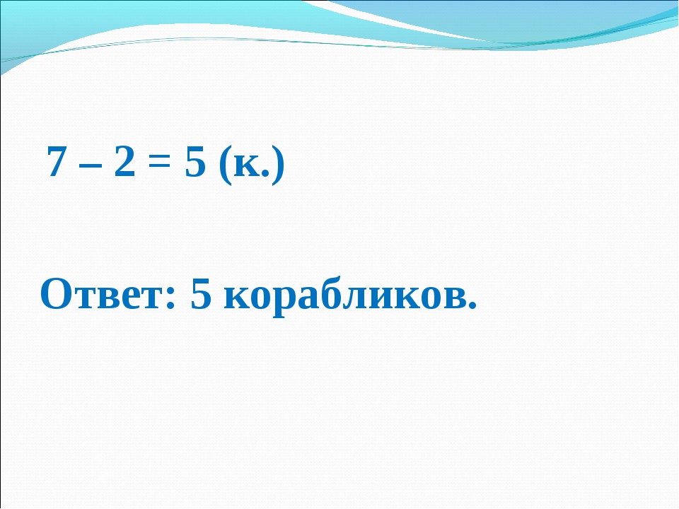 7 – 2 = 5 (к.) Ответ: 5 корабликов.