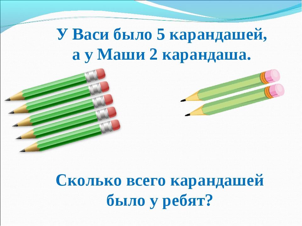 У Васи было 5 карандашей, а у Маши 2 карандаша. Сколько всего карандашей было...