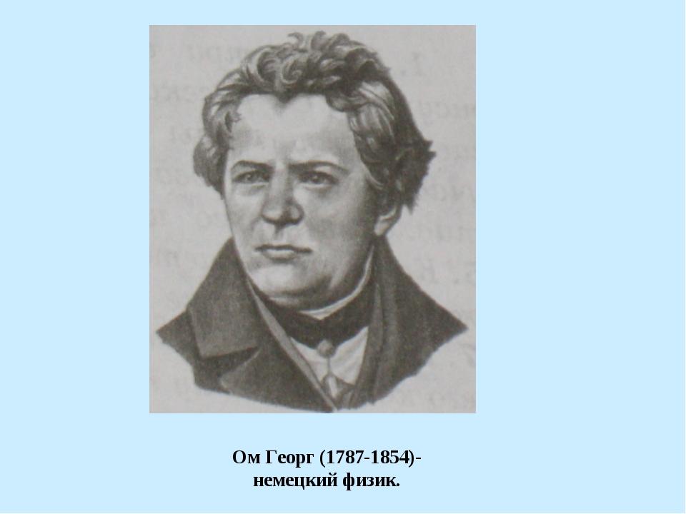 Ом Георг (1787-1854)- немецкий физик.