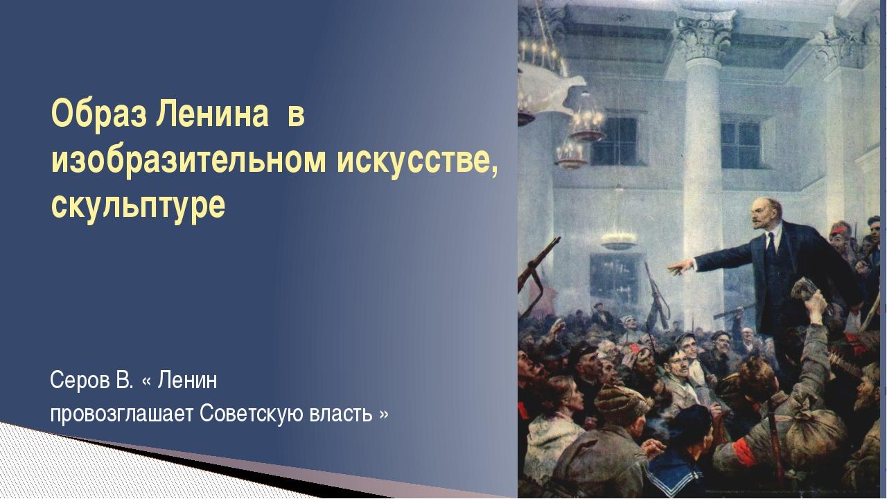 Серов В. « Ленин провозглашает Советскую власть » Образ Ленина в изобразител...