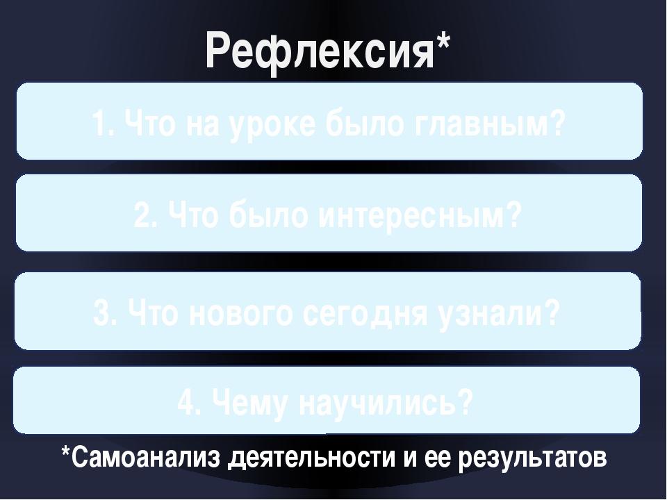 Рефлексия* 1. Что на уроке было главным? 2. Что было интересным? 3. Что ново...