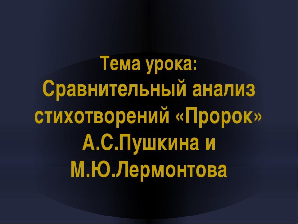 Тема урока: Сравнительный анализ стихотворений «Пророк» А.С.Пушкина и М.Ю.Ле...