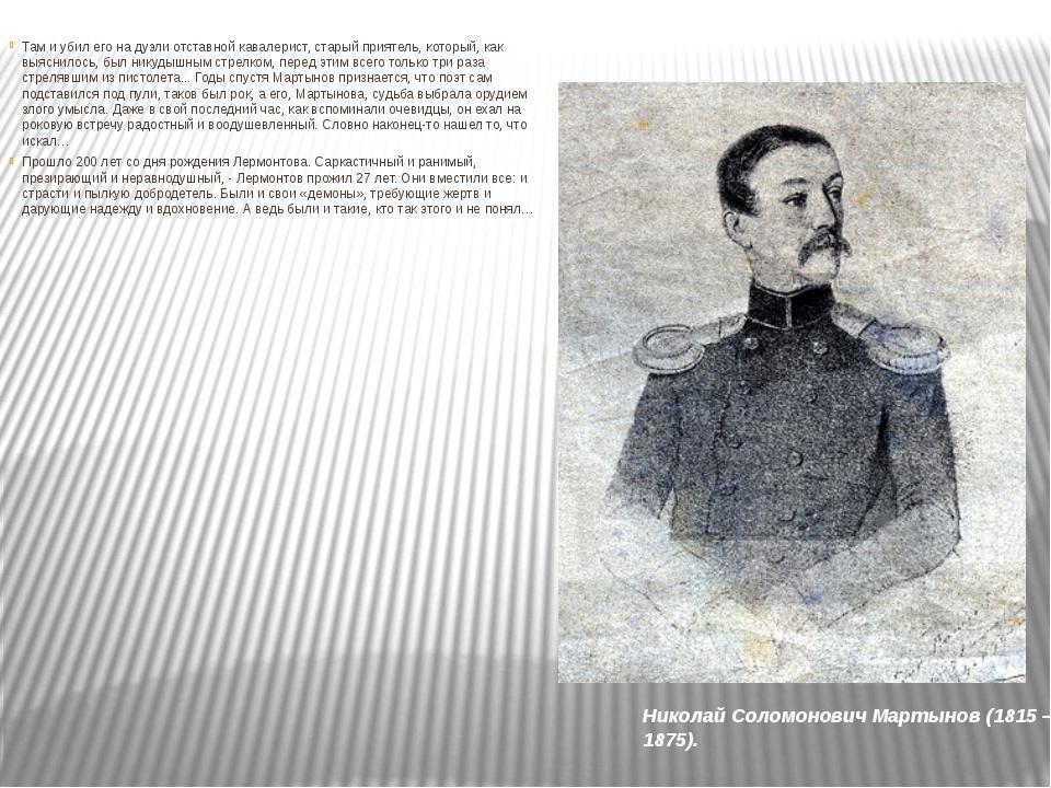 Николай Соломонович Мартынов (1815 – 1875). Там и убил его на дуэли отставной...