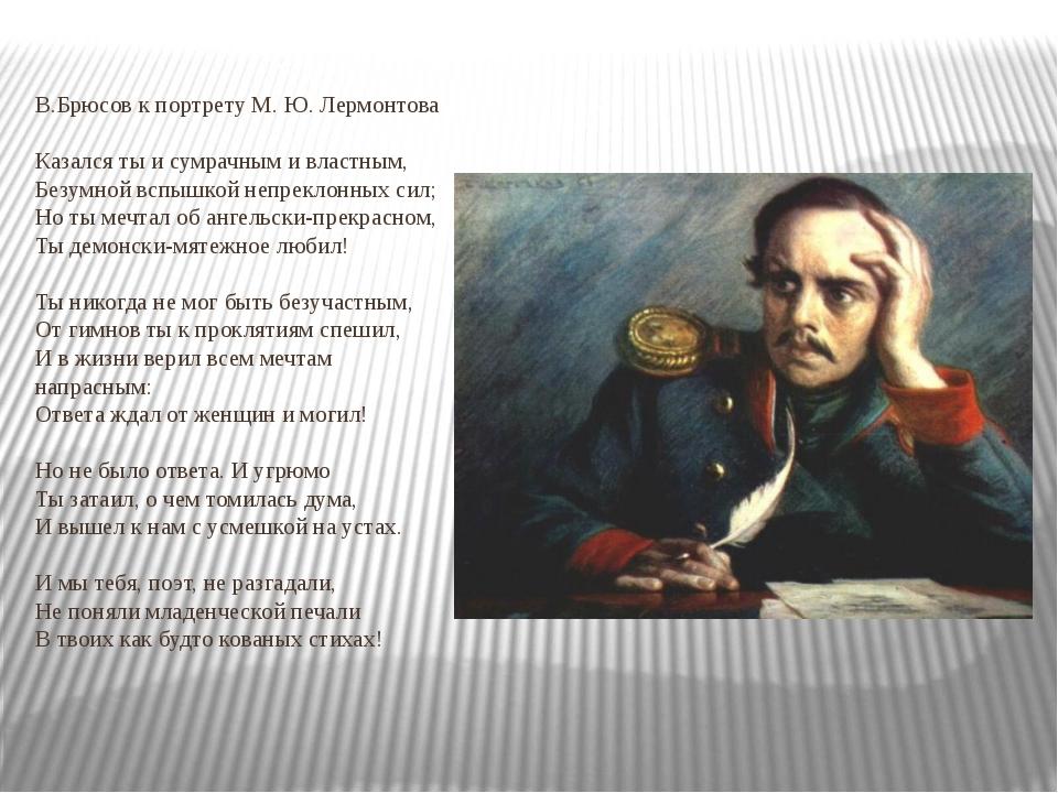 В.Брюсов к портрету M. Ю. Лермонтова Казался ты и сумрачным и властным, Безум...