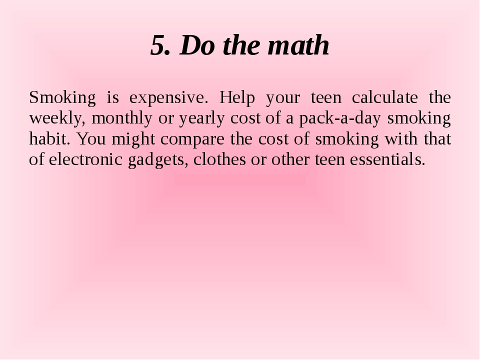 5. Do the math Smoking is expensive. Help your teen calculate the weekly, mon...