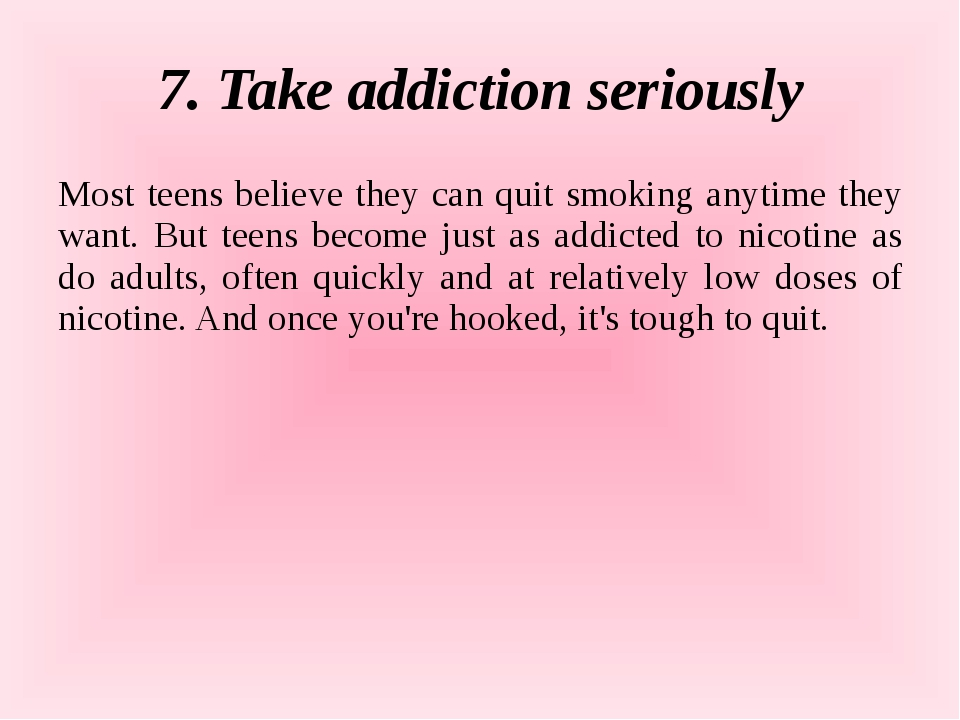 7. Take addiction seriously Most teens believe they can quit smoking anytime...