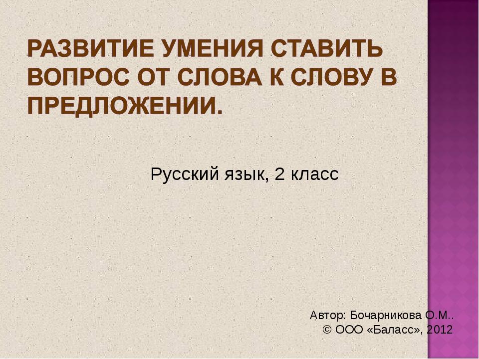 Русский язык, 2 класс Автор: Бочарникова О.М.. © ООО «Баласс», 2012