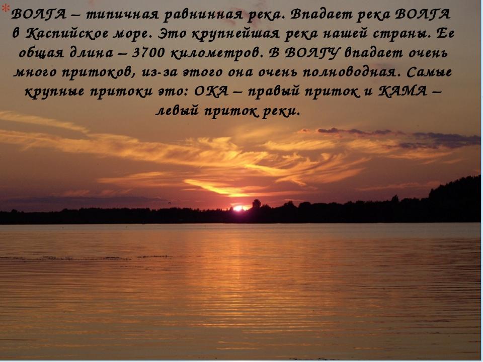 ВОЛГА – типичная равнинная река. Впадает река ВОЛГА в Каспийское море. Это кр...