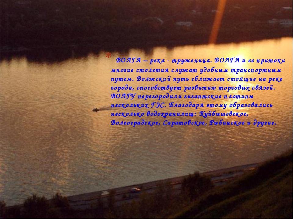 ВОЛГА – река - труженица. ВОЛГА и ее притоки многие столетия служат удобным...