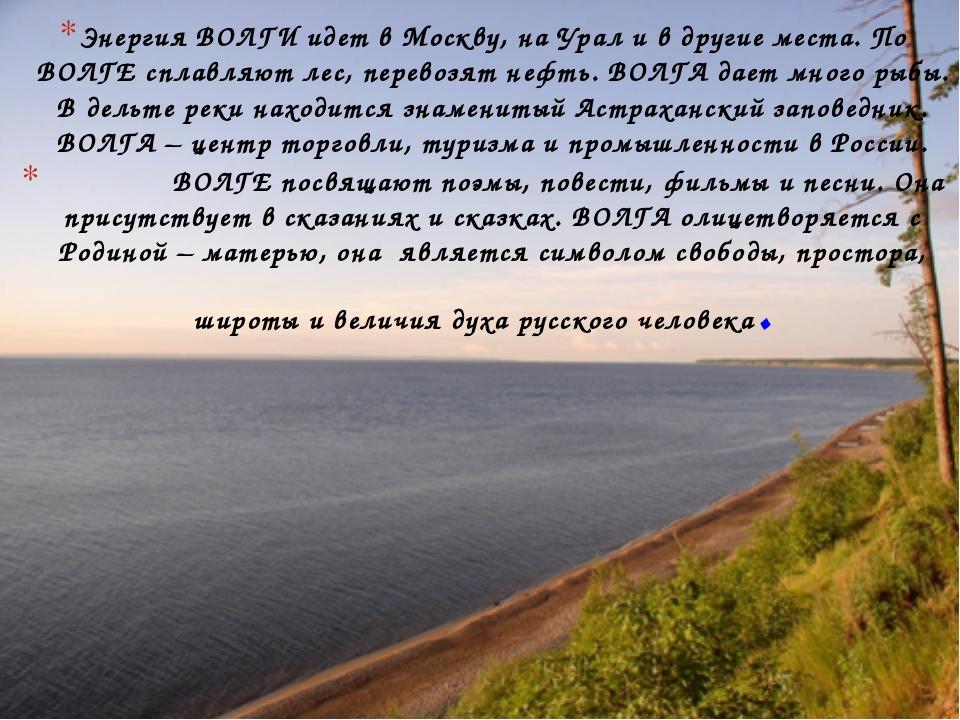 Энергия ВОЛГИ идет в Москву, на Урал и в другие места. По ВОЛГЕ сплавляют лес...