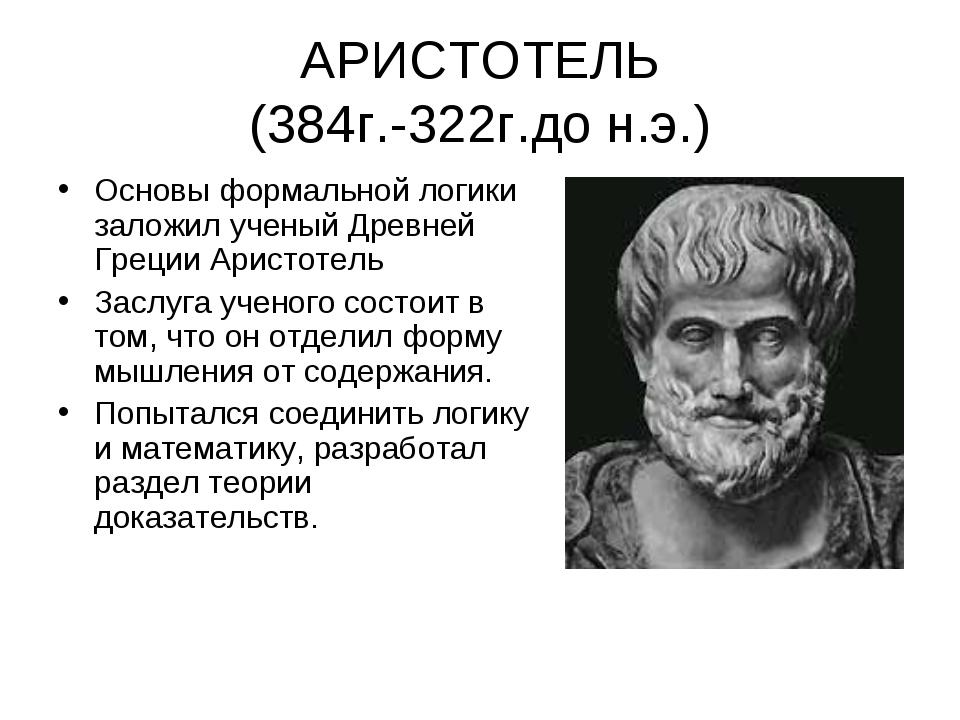 АРИСТОТЕЛЬ (384г.-322г.до н.э.) Основы формальной логики заложил ученый Древн...
