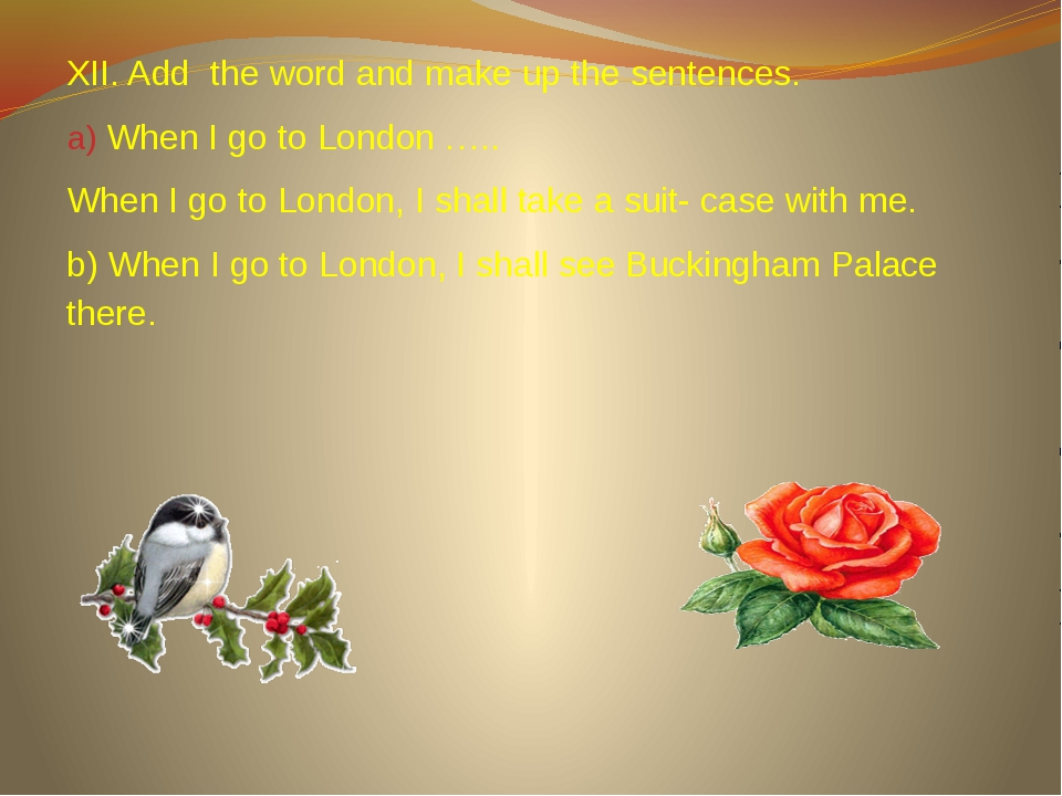XII. Add the word and make up the sentences. When I go to London ….. When I g...