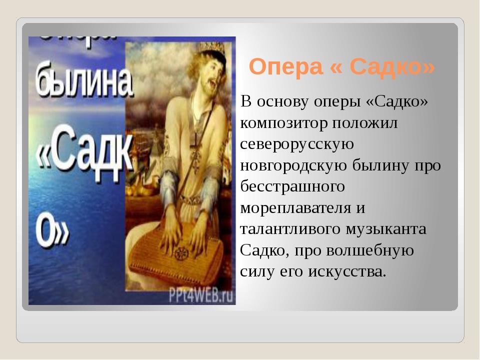 Опера « Садко» В основу оперы «Садко» композитор положил северорусскую новгор...