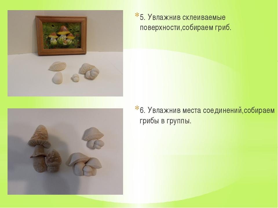 5. Увлажнив склеиваемые поверхности,собираем гриб. 6. Увлажнив места соединен...