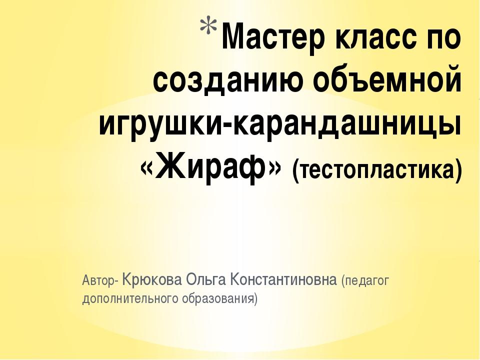 Автор- Крюкова Ольга Константиновна (педагог дополнительного образования) Мас...