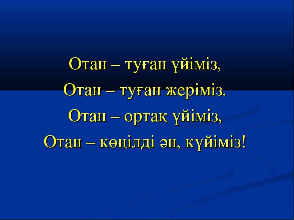 Отан – туған үйіміз, Отан – туған жеріміз. Отан – ортақ үйіміз, Отан – көңілд...