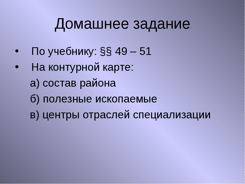 Домашнее задание По учебнику: §§ 49 – 51 На контурной карте: а) состав района...
