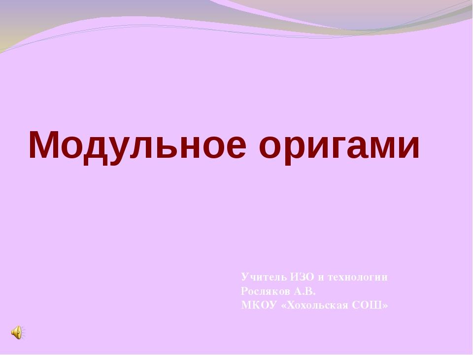 Модульное оригами Учитель ИЗО и технологии Росляков А.В. МКОУ «Хохольская СОШ»