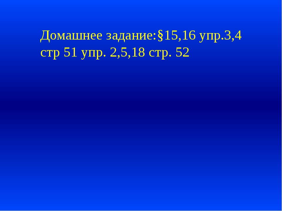 Домашнее задание:§15,16 упр.3,4 стр 51 упр. 2,5,18 стр. 52