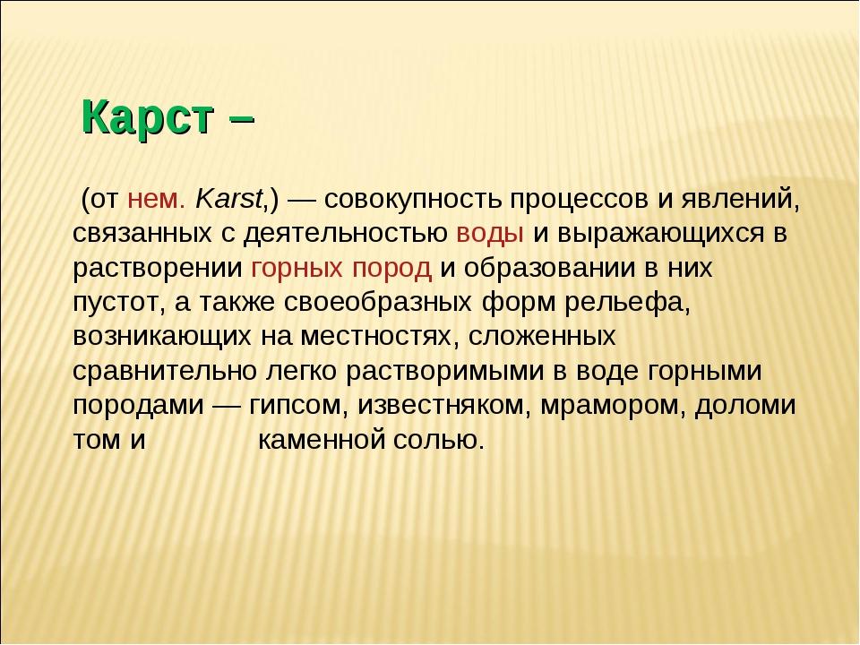 Карст – (отнем.Karst,)— совокупность процессов и явлений, связанных с дея...