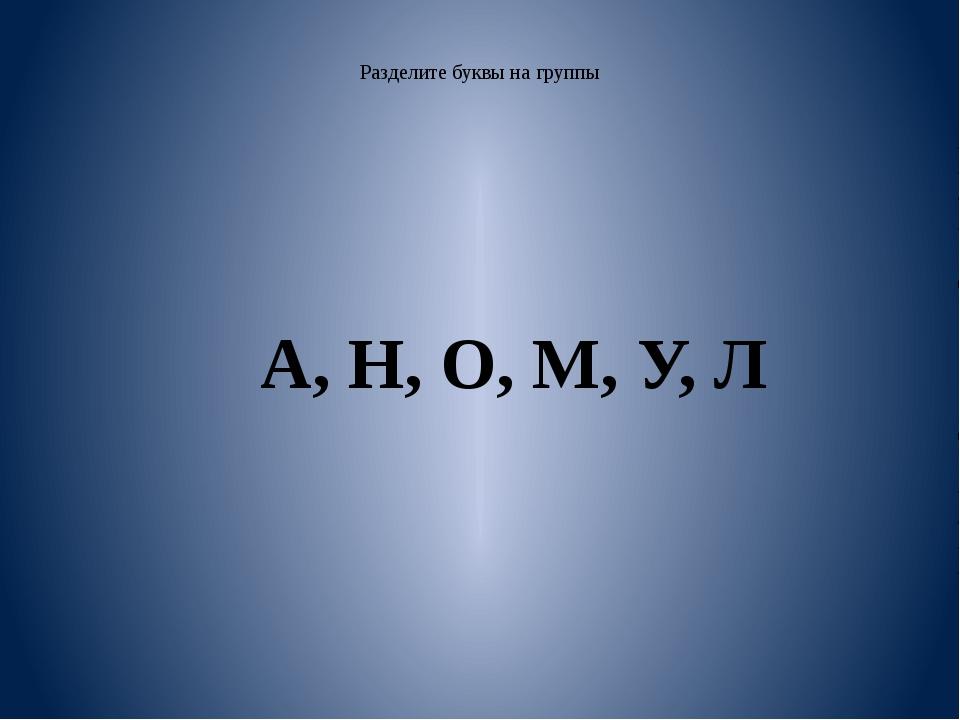Разделите буквы на группы А, Н, О, М, У, Л