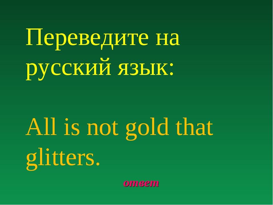 ответ Переведите на русский язык: All is not gold that glitters.
