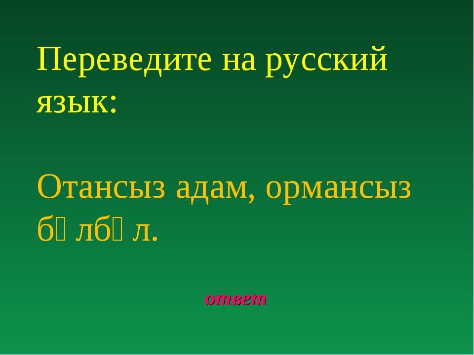ответ Переведите на русский язык: Отансыз адам, ормансыз бұлбұл.