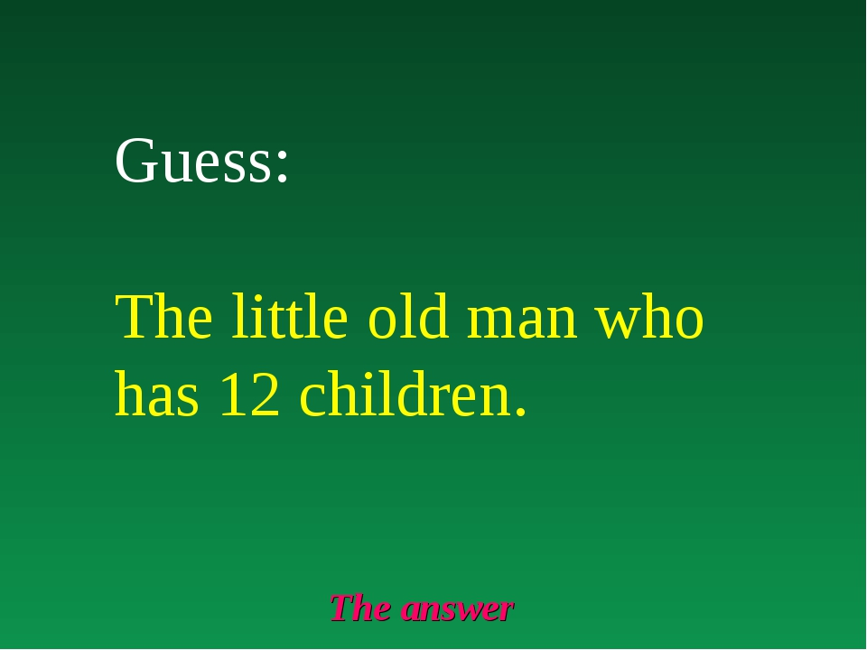 The answer Guess: The little old man who has 12 children.