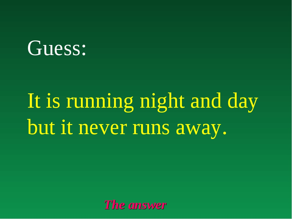The answer Guess: It is running night and day but it never runs away.