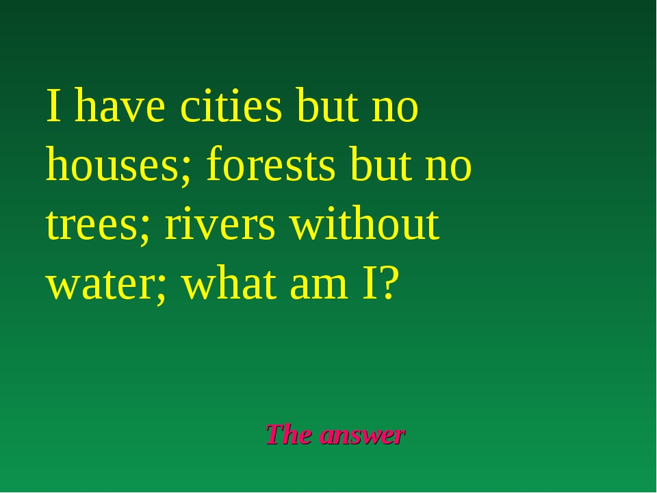 The answer I have cities but no houses; forests but no trees; rivers without...