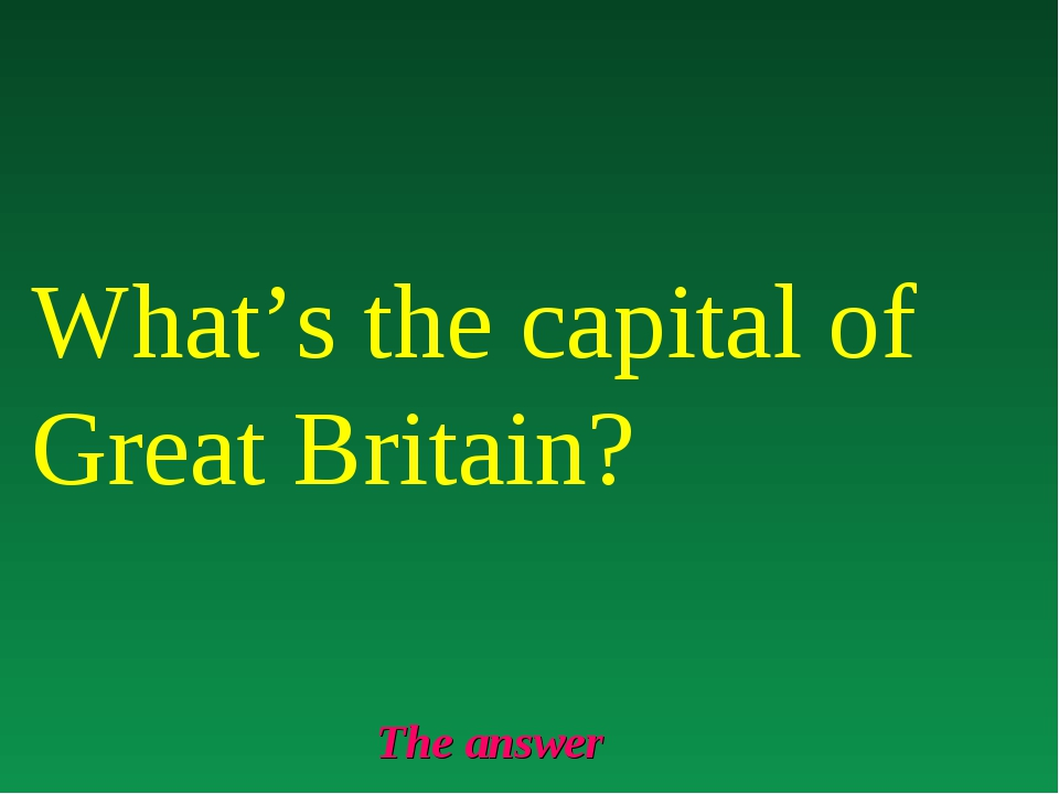 The answer What's the capital of Great Britain?