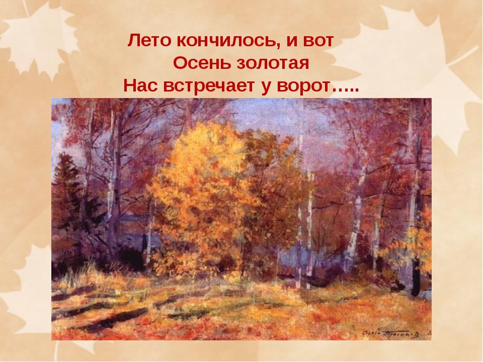 Лето кончилось, и вот Осень золотая Нас встречает у ворот…..