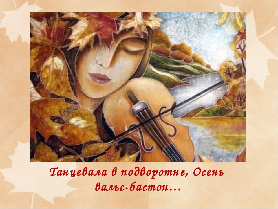Танцевала в подворотне, Осень вальс-бастон…