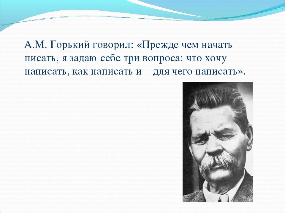 А.М. Горький говорил: «Прежде чем начать писать, язадаю себе три вопроса:...