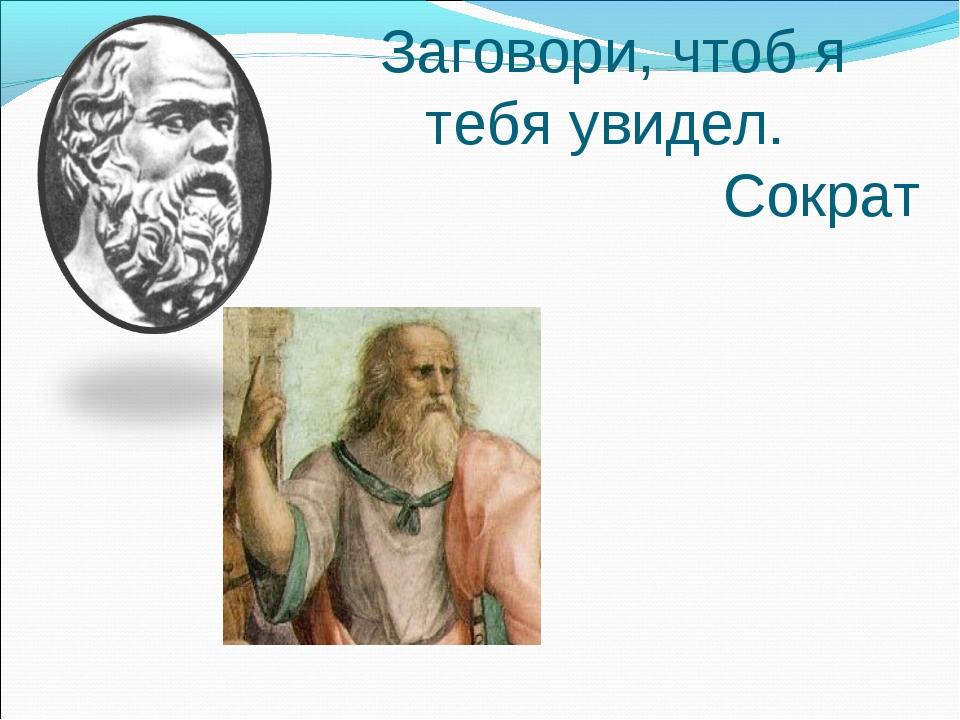 Заговори, чтоб я тебя увидел. Сократ
