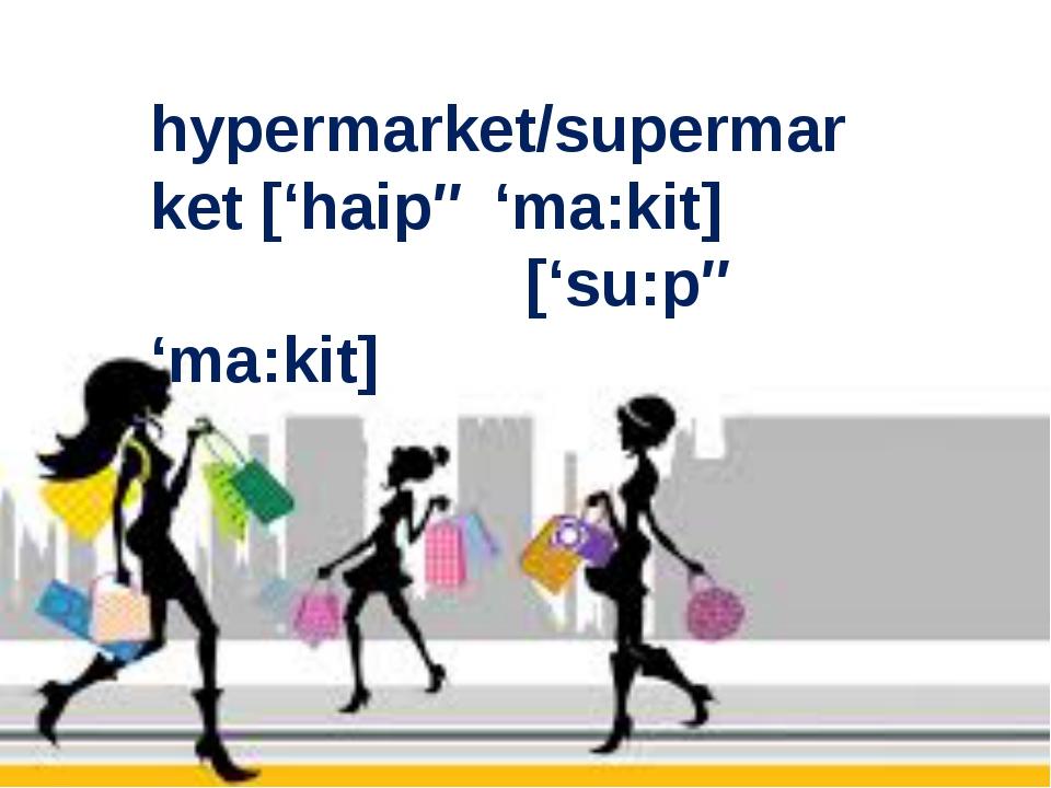 hypermarket/supermarket ['haipə 'ma:kit] ['su:pə 'ma:kit]